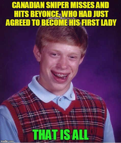 Bad Luck Brian Meme | CANADIAN SNIPER MISSES AND HITS BEYONCE, WHO HAD JUST AGREED TO BECOME HIS FIRST LADY THAT IS ALL | image tagged in memes,bad luck brian | made w/ Imgflip meme maker
