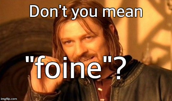 "One Does Not Simply Meme | Don't you mean ""foine""? 