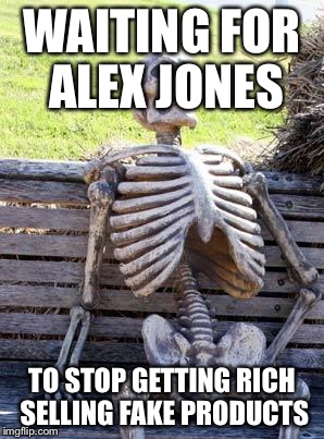 Waiting Skeleton Meme | WAITING FOR ALEX JONES TO STOP GETTING RICH SELLING FAKE PRODUCTS | image tagged in memes,waiting skeleton | made w/ Imgflip meme maker