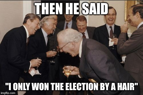"Laughing Men In Suits Meme | THEN HE SAID ""I ONLY WON THE ELECTION BY A HAIR"" 