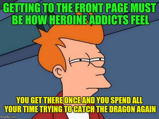 Futurama Fry Meme | GETTING TO THE FRONT PAGE MUST BE HOW HEROINE ADDICTS FEEL YOU GET THERE ONCE AND YOU SPEND ALL YOUR TIME TRYING TO CATCH THE DRAGON AGAIN | image tagged in memes,futurama fry | made w/ Imgflip meme maker