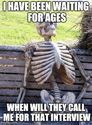 Waiting Skeleton Meme | I HAVE BEEN WAITING FOR AGES WHEN WILL THEY CALL ME FOR THAT INTERVIEW | image tagged in memes,waiting skeleton | made w/ Imgflip meme maker