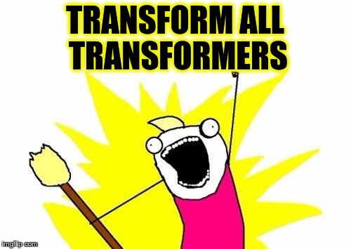 X All The Y Meme | TRANSFORM ALL TRANSFORMERS | image tagged in memes,x all the y | made w/ Imgflip meme maker