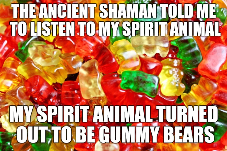 I've always been spititual | THE ANCIENT SHAMAN TOLD ME TO LISTEN TO MY SPIRIT ANIMAL MY SPIRIT ANIMAL TURNED OUT TO BE GUMMY BEARS | image tagged in spirit animal,gummy bears,memes,spirituality | made w/ Imgflip meme maker