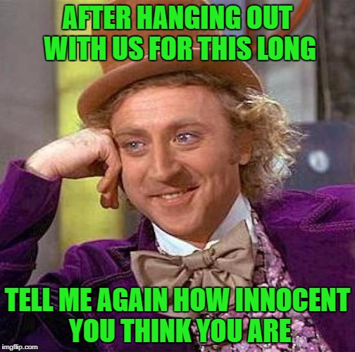 Creepy Condescending Wonka Meme | AFTER HANGING OUT WITH US FOR THIS LONG TELL ME AGAIN HOW INNOCENT YOU THINK YOU ARE | image tagged in memes,creepy condescending wonka | made w/ Imgflip meme maker