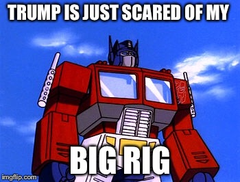 TRUMP IS JUST SCARED OF MY BIG RIG | made w/ Imgflip meme maker