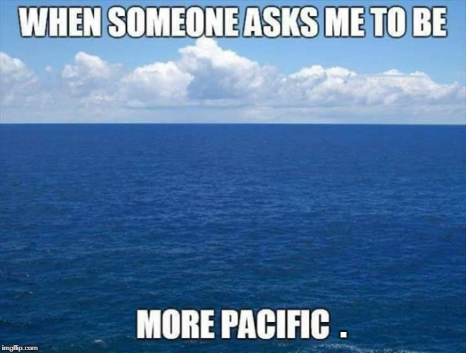 . | image tagged in pacific | made w/ Imgflip meme maker