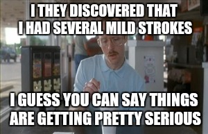 Docs say my sense of humor is a good thing for my recovery | I THEY DISCOVERED THAT I HAD SEVERAL MILD STROKES I GUESS YOU CAN SAY THINGS ARE GETTING PRETTY SERIOUS | image tagged in memes,so i guess you can say things are getting pretty serious,strokes,hospital,recovery | made w/ Imgflip meme maker