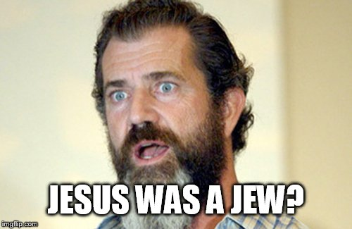 Mel Gibson has a revelation  |  JESUS WAS A JEW? | image tagged in mel gibson,jesus was a jew,bible truths,jew,knowledge is power,memes | made w/ Imgflip meme maker