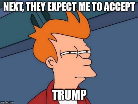 Futurama Fry Meme | NEXT, THEY EXPECT ME TO ACCEPT TRUMP | image tagged in memes,futurama fry | made w/ Imgflip meme maker