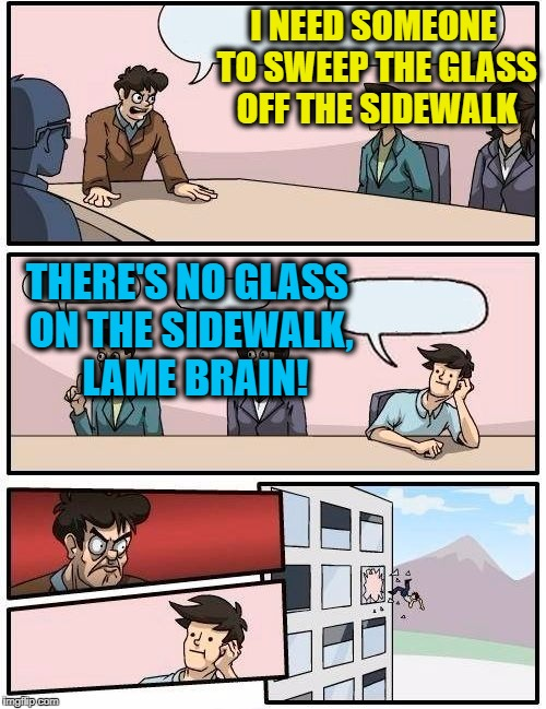 Guess he FELL for that one,  eh?  lol | I NEED SOMEONE TO SWEEP THE GLASS OFF THE SIDEWALK THERE'S NO GLASS ON THE SIDEWALK,  LAME BRAIN! | image tagged in memes,boardroom meeting suggestion | made w/ Imgflip meme maker