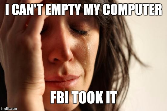 First World Problems Meme | I CAN'T EMPTY MY COMPUTER FBI TOOK IT | image tagged in memes,first world problems | made w/ Imgflip meme maker