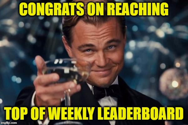 Leonardo Dicaprio Cheers Meme | CONGRATS ON REACHING TOP OF WEEKLY LEADERBOARD | image tagged in memes,leonardo dicaprio cheers | made w/ Imgflip meme maker