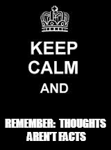 Keep calm blank | REMEMBER:  THOUGHTS AREN'T FACTS | image tagged in keep calm blank | made w/ Imgflip meme maker