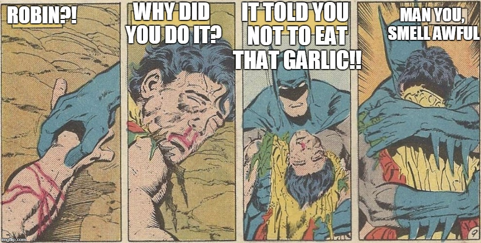 Batman - Robin Dead | ROBIN?! WHY DID YOU DO IT? IT TOLD YOU NOT TO EAT THAT GARLIC!! MAN YOU, SMELL AWFUL | image tagged in batman - robin dead | made w/ Imgflip meme maker