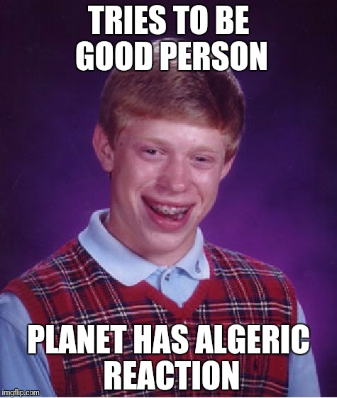 This is called, the truth | TRIES TO BE GOOD PERSON PLANET HAS ALGERIC REACTION | image tagged in memes,bad luck brian,rape | made w/ Imgflip meme maker