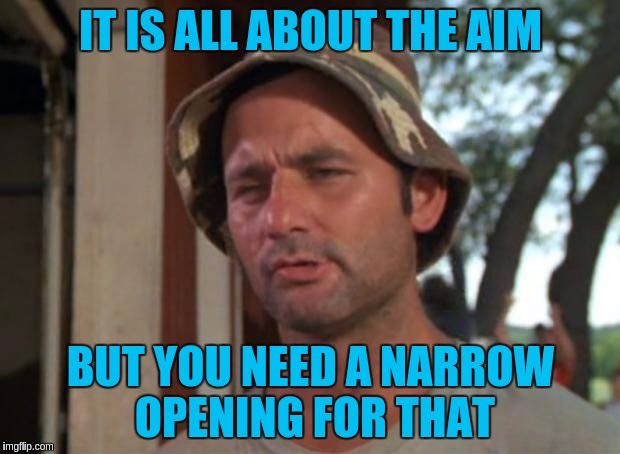 IT IS ALL ABOUT THE AIM BUT YOU NEED A NARROW OPENING FOR THAT | made w/ Imgflip meme maker