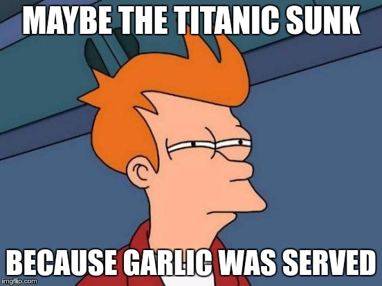 Futurama Fry Meme | MAYBE THE TITANIC SUNK BECAUSE GARLIC WAS SERVED | image tagged in memes,futurama fry | made w/ Imgflip meme maker