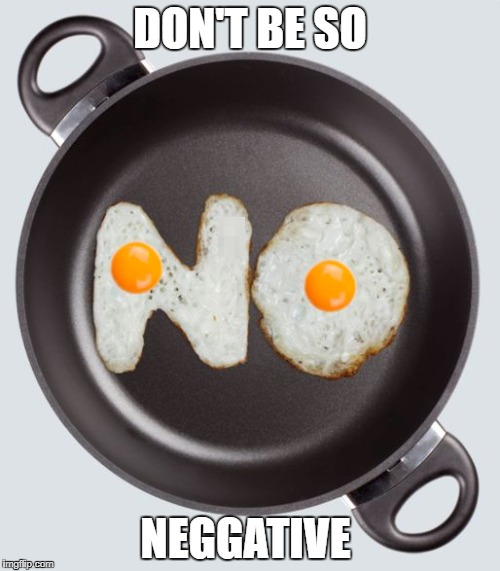 DON'T BE SO NEGGATIVE | image tagged in memes,egg | made w/ Imgflip meme maker