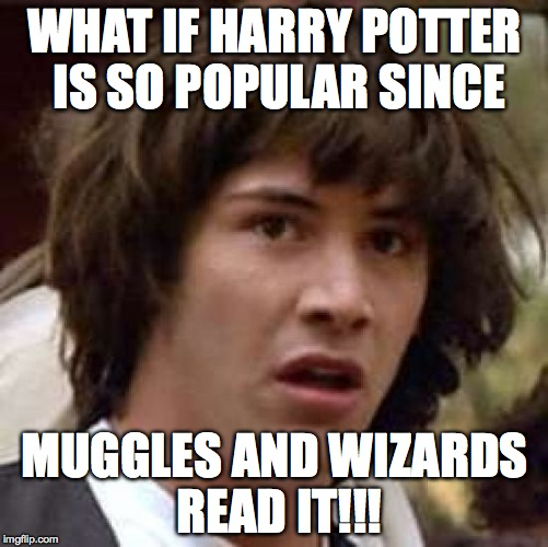 WHY HARRY POTTER IS POPULAR!!! | WHAT IF HARRY POTTER IS SO POPULAR SINCE MUGGLES AND WIZARDS READ IT!!! | image tagged in memes,conspiracy keanu | made w/ Imgflip meme maker