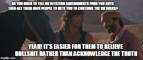 SO YOU MEAN TO TELL ME WESTERN GOVERNMENTS FUND YOU GUYS THEN GET THEIR OWN PEOPLE TO HATE YOU TO CONTINUE THE OIL WARS? YEAH! IT'S EASIER F | made w/ Imgflip meme maker