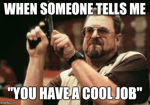 "Am I The Only One Around Here Meme | WHEN SOMEONE TELLS ME ""YOU HAVE A COOL JOB"" 