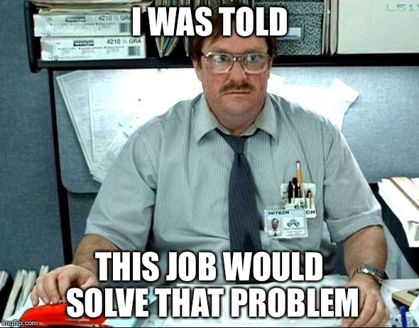 I WAS TOLD THIS JOB WOULD SOLVE THAT PROBLEM | made w/ Imgflip meme maker