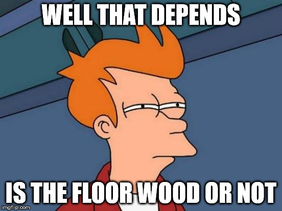 Futurama Fry Meme | WELL THAT DEPENDS IS THE FLOOR WOOD OR NOT | image tagged in memes,futurama fry | made w/ Imgflip meme maker