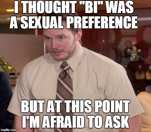 "I THOUGHT ""BI"" WAS A SEXUAL PREFERENCE BUT AT THIS POINT I'M AFRAID TO ASK 