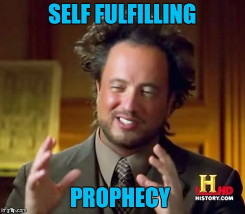Ancient Aliens Meme | SELF FULFILLING PROPHECY | image tagged in memes,ancient aliens | made w/ Imgflip meme maker