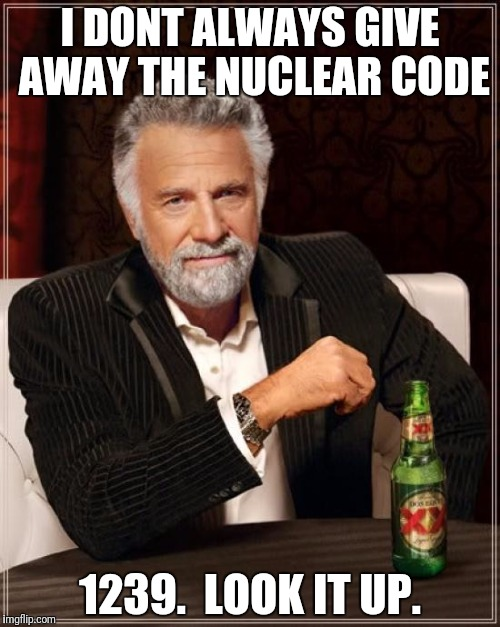 The Most Interesting Man In The World Meme | I DONT ALWAYS GIVE AWAY THE NUCLEAR CODE 1239.  LOOK IT UP. | image tagged in memes,the most interesting man in the world | made w/ Imgflip meme maker