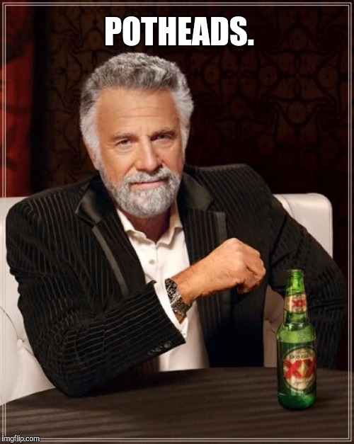 The Most Interesting Man In The World Meme | POTHEADS. | image tagged in memes,the most interesting man in the world | made w/ Imgflip meme maker