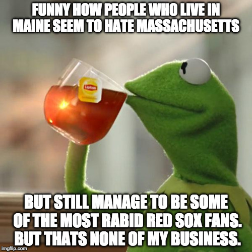 But Thats None Of My Business Meme | FUNNY HOW PEOPLE WHO LIVE IN MAINE SEEM TO HATE MASSACHUSETTS BUT STILL MANAGE TO BE SOME OF THE MOST RABID RED SOX FANS.   BUT THATS NONE O | image tagged in memes,but thats none of my business,kermit the frog | made w/ Imgflip meme maker