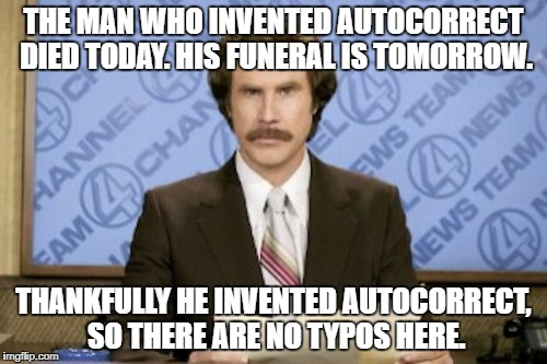 No crap about a Funfair on Monkey in this meme. -_- | THE MAN WHO INVENTED AUTOCORRECT DIED TODAY. HIS FUNERAL IS TOMORROW. THANKFULLY HE INVENTED AUTOCORRECT, SO THERE ARE NO TYPOS HERE. | image tagged in memes,ron burgundy | made w/ Imgflip meme maker