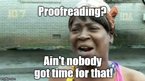 Aint Nobody Got Time For That Meme | Proofreading? Ain't nobody got time for that! | image tagged in memes,aint nobody got time for that | made w/ Imgflip meme maker