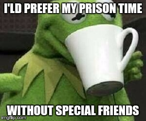 I'LD PREFER MY PRISON TIME WITHOUT SPECIAL FRIENDS | made w/ Imgflip meme maker