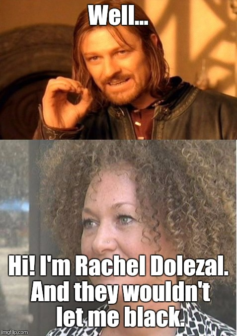 Well... Hi! I'm Rachel Dolezal. And they wouldn't let me black. | made w/ Imgflip meme maker