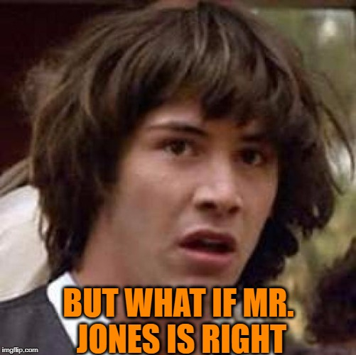 Conspiracy Keanu Meme | BUT WHAT IF MR. JONES IS RIGHT | image tagged in memes,conspiracy keanu | made w/ Imgflip meme maker