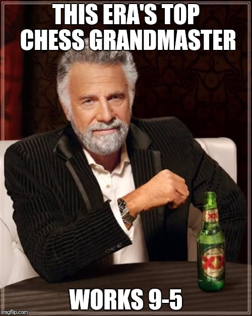 The Most Interesting Man In The World Meme | THIS ERA'S TOP CHESS GRANDMASTER WORKS 9-5 | image tagged in memes,the most interesting man in the world | made w/ Imgflip meme maker