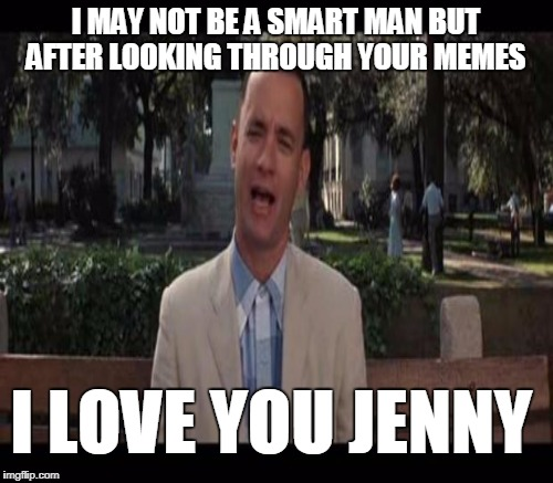 I MAY NOT BE A SMART MAN BUT AFTER LOOKING THROUGH YOUR MEMES I LOVE YOU JENNY | made w/ Imgflip meme maker