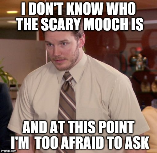 I DON'T KNOW WHO THE SCARY MOOCH IS AND AT THIS POINT I'M  TOO AFRAID TO ASK | made w/ Imgflip meme maker