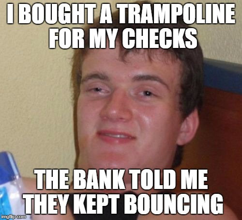 Who uses Checks anymore? | I BOUGHT A TRAMPOLINE FOR MY CHECKS THE BANK TOLD ME THEY KEPT BOUNCING | image tagged in memes,10 guy,checks,money,bank | made w/ Imgflip meme maker