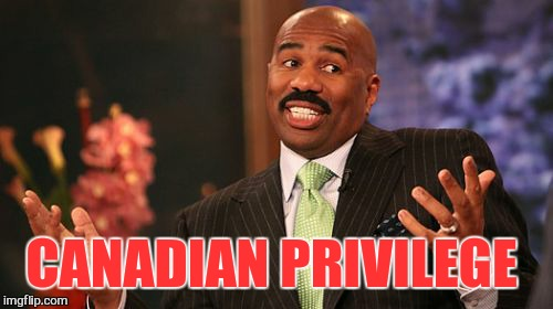 Steve Harvey Meme | CANADIAN PRIVILEGE | image tagged in memes,steve harvey | made w/ Imgflip meme maker