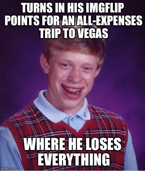 Bad Luck Brian Meme | TURNS IN HIS IMGFLIP POINTS FOR AN ALL-EXPENSES TRIP TO VEGAS WHERE HE LOSES EVERYTHING | image tagged in memes,bad luck brian | made w/ Imgflip meme maker