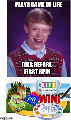 PLAYS GAME OF LIFE DIES BEFORE FIRST SPIN | made w/ Imgflip meme maker