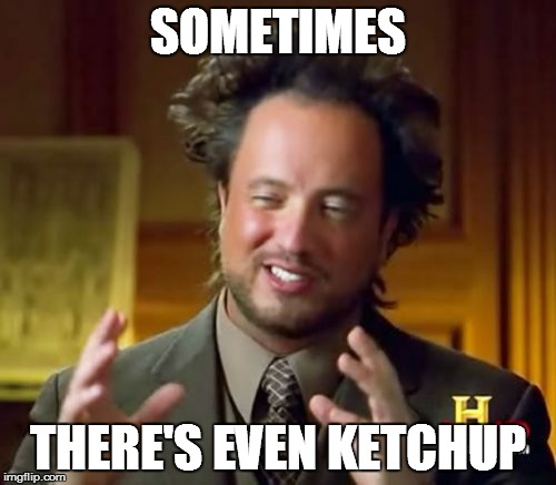Ancient Aliens Meme | SOMETIMES THERE'S EVEN KETCHUP | image tagged in memes,ancient aliens | made w/ Imgflip meme maker