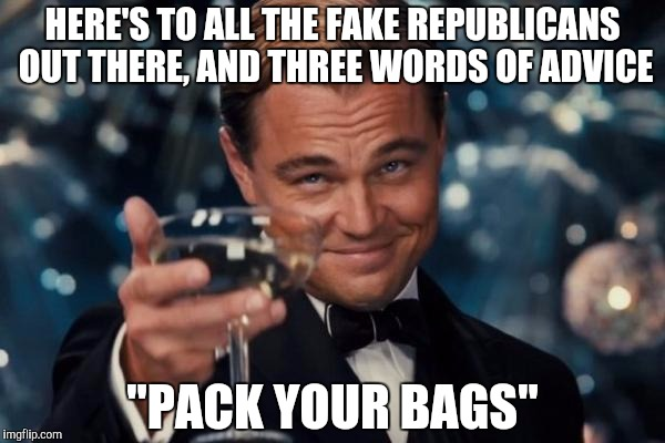 "Leonardo Dicaprio Cheers Meme | HERE'S TO ALL THE FAKE REPUBLICANS OUT THERE, AND THREE WORDS OF ADVICE ""PACK YOUR BAGS"" 