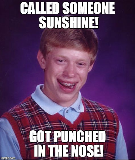 Bad Luck Brian Meme | CALLED SOMEONE SUNSHINE! GOT PUNCHED IN THE NOSE! | image tagged in memes,bad luck brian | made w/ Imgflip meme maker