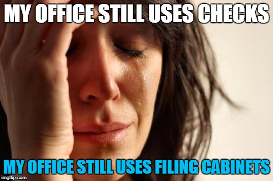 First World Problems Meme | MY OFFICE STILL USES CHECKS MY OFFICE STILL USES FILING CABINETS | image tagged in memes,first world problems | made w/ Imgflip meme maker