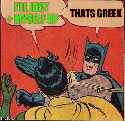 Batman Slapping Robin Meme | I'LL JUST + MYSELF UP THATS GREEK | image tagged in memes,batman slapping robin | made w/ Imgflip meme maker